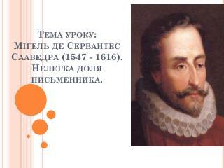 Тема уроку: Мігель  де Сервантес Сааведра (1547 - 1616). Нелегка доля  письменника .