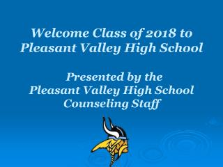 Welcome Class of 2018 to  Pleasant Valley High School    Presented by the