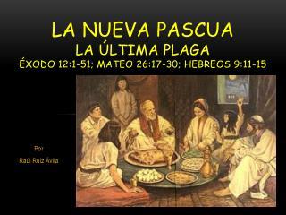 LA NUEVA PASCUA La última Plaga Éxodo  12:1-51; MATEO 26:17-30; HEBREOS 9:11-15