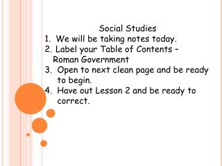 Social Studies  We will be taking notes today.  Label your Table of Contents –  Roman Government