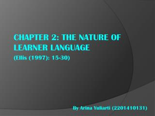 CHAPTER 2: THE NATURE OF LEARNER LANGUAGE (Ellis (1997): 15-30)
