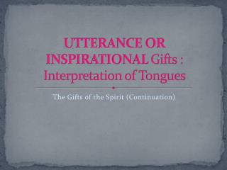 UTTERANCE OR INSPIRATIONAL  Gifts : Interpretation of Tongues