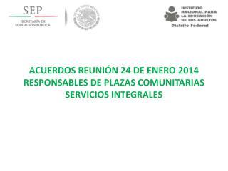 ACUERDOS REUNIÓN 24 DE ENERO 2014 RESPONSABLES DE PLAZAS COMUNITARIAS SERVICIOS INTEGRALES