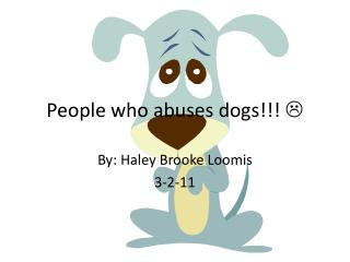 People who abuses dogs!!!  