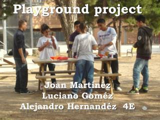 Playground project Joan  Martin�z Luciano Gom�z Alejandro  Hernand�z   4E