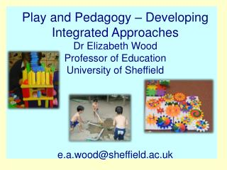 Play and Pedagogy � Developing Integrated Approaches  Dr Elizabeth Wood Professor of Education
