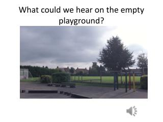 What could we hear on the empty playground?