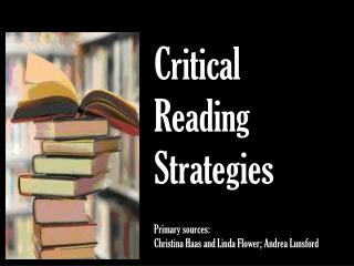 Critical  Reading  Strategies Primary sources:  Christina Haas and Linda Flower; Andrea Lunsford