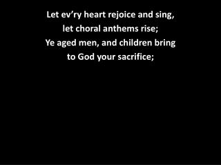 Let  ev'ry  heart rejoice and sing,  let choral anthems rise; Ye aged men, and children bring