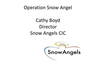 Operation Snow Angel Cathy Boyd Director Snow Angels CIC
