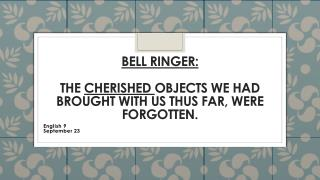 Bell Ringer: The  cherished  objects we had brought with us thus far, were forgotten.