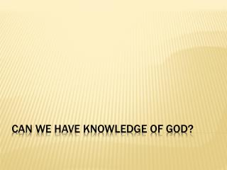 Can We Have Knowledge of God?