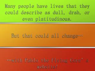 Many people have lives that they could describe as dull, drab, or even platitudinous.