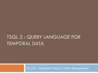 TSQL 2 : Query Language for Temporal  DatA