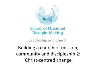 Building a church of mission, community and discipleship 2: Christ-centred change