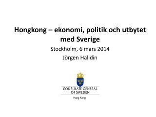 Hongkong – ekonomi, politik och  utbytet med Sverige Stockholm , 6 mars 2014 Jörgen Halldin