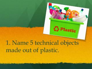 1. Name 5 technical objects made out of plastic.