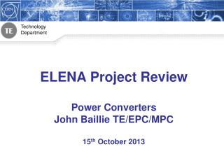 ELENA Project Review Power Converters John Baillie TE/EPC/MPC 15 th  October 2013