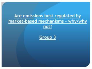 Are emissions best regulated by market-based mechanisms – why/why not? Group 3