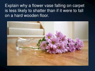 Explain why a flower vase falling on carpet