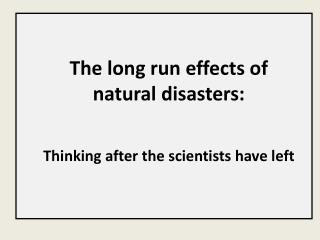 The long run effects of natural disasters: Thinking after the scientists have left
