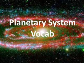 Planetary System  Vocab