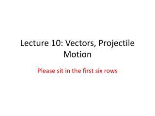 Lecture 10: Vectors, Projectile Motion