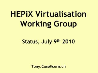 HEPiX  Virtualisation Working Group  Status,  July 9 th 2010 Tony.Cass@cern.ch