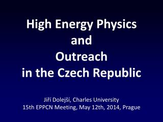 High Energy Physics and Outreach i n  the  Czech Republic Jiří Dolejší, Charles University