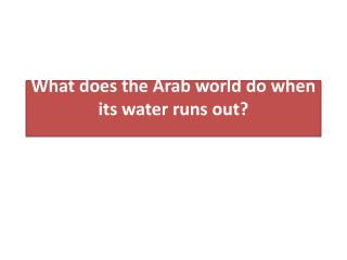 What does the Arab world do when its water runs out?