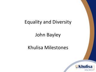 Equality and Diversity John Bayley Khulisa Milestones