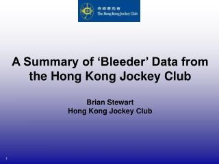 A Summary of  Bleeder  Data from    the Hong Kong Jockey Club  Brian Stewart  Hong Kong Jockey Club