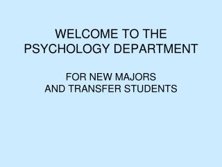 WELCOME TO THE PSYCHOLOGY DEPARTMENT  FOR NEW MAJORS AND TRANSFER STUDENTS