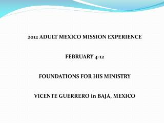 2012 ADULT MEXICO MISSION EXPERIENCE FEBRUARY 4-12 FOUNDATIONS FOR HIS MINISTRY