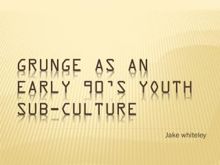 Grunge as an early 90's youth sub-culture