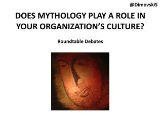 DOES MYTHOLOGY PLAY A ROLE IN YOUR ORGANIZATION'S CULTURE? Roundtable Debates