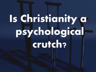 Is Christianity a psychological crutch?