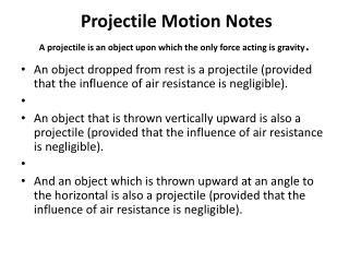 Projectile Motion Notes A projectile is an object upon which the only force acting is gravity .