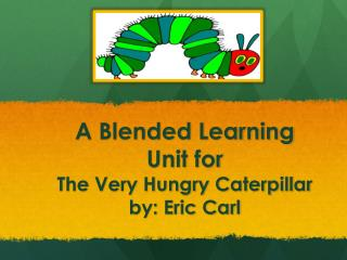 A Blended Learning Unit for  The Very Hungry Caterpillar by: Eric Carl