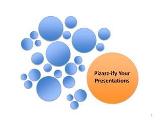 Pizazz- ify  Your Presentations