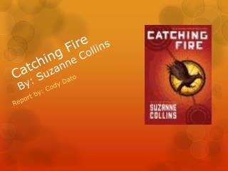 Catching Fire By: Suzanne Collins