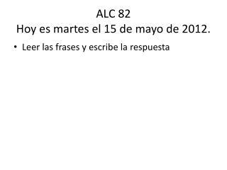 ALC 82 Hoy  es martes  el 15 de  mayo de 2012.