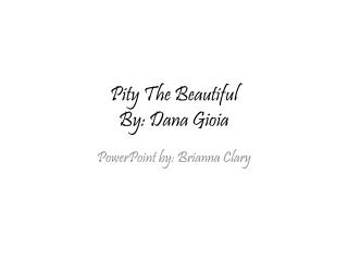 Pity The Beautiful By: Dana Gioia