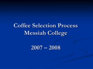 Coffee Selection Process Messiah College 2007 – 2008