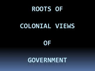 Roots of  colonial views  of  government