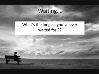 Waiting….