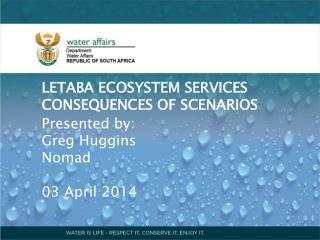 LETABA ECOSYSTEM SERVICES CONSEQUENCES OF SCENARIOS Presented by: Greg Huggins Nomad 03 April 2014