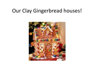 Our Clay Gingerbread houses!