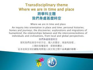 Transdisciplinary  theme Where we are in time and place  跨學科主題 我們身處甚麼時空