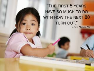 """The first 5 years have so much to do with how the next 80 turn out."" - Bill Gates Sr."